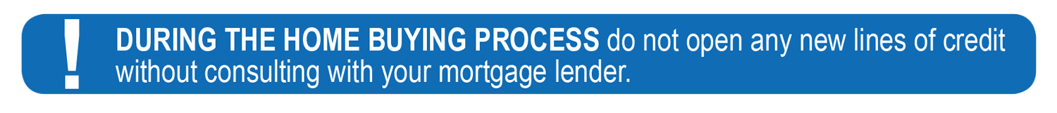 During the home buying process do not open any new lines of credit without consulting with your mortgage lender