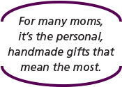 For many moms, it's the personal, handmade gifts that mean the most.