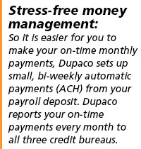 Stress-free money management: So it's easier for you to make your on-time monthly payments, Dupaco sets up small, bi-weekly automatic payments from your payroll deposit. Dupaco reports your on-time payments every month to all three credit bureaus.