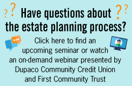 Have questions about the estate planning process? Click here to find an upcoming seminar or watch an on-demand webinar presented by Dupaco Community Credit Union and First Community Trust