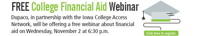 Free College Financial Aid Webinar: Dupaco, in partnership with the Iowa College Access Network, will be offering a free webinar about financial aid on Wednesday, November 2 at 6:30 p.m.