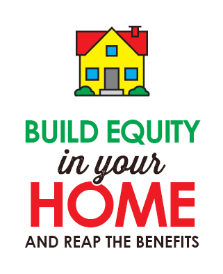 Build equity in your home and reap the benefits.