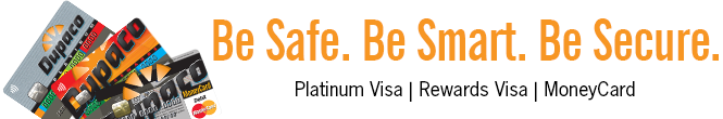 Be Safe. Be Smart. Be Secure. Card safety bits and tips for your Dupaco Platinum Visa, Rewards Visa and/or MoneyCard debit card