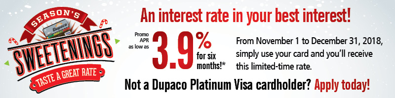 Seasons Sweetenings - An interest rate in your best interest! 3.9% APR for six months. From November 1 to December 31, 2018, simply use your card and you'll receive this limited-time rate. Not a Dupaco Platinum Visa cardholder? Apply Today!