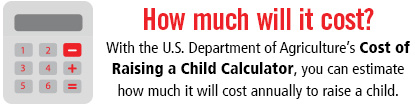 How much will it cost? With the U.S. Department of Agriculture's Cost of Raising a Child Calculator, you can estimate how much it will cost annually to raise a child.