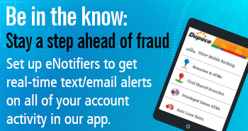 Be in the know: Stay a step ahead of fraud. Set up eNotifiers to get real-time text/email alerts on all of your account activity in our app.