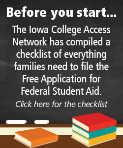 Before you start...The Iowa College Access Network has compiled a checklist of everything families need to file the Free Application for Federal Student Aid.