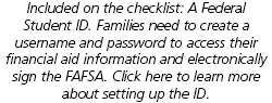 Included on the checklist: A Federal Student ID. Families need to create a username and password to access their financial aid information and electronically sign the FAFSA. Click here to learn more about setting up the ID.