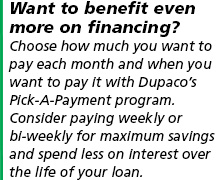 Want to benefit even more on your financing? Choose how much you want to pay each month and when you want to pay it with Dupaco's Pick-A-Payment program. Consider paying weekly or bi-weekly for maximum savings and spend less on interest over the life of your loan.